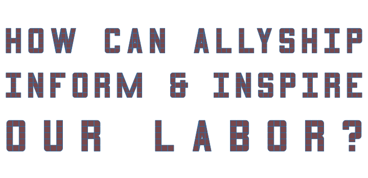 how can allyship inform and inspire our labor?